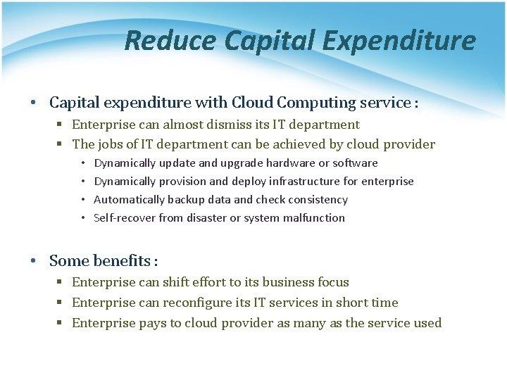 Reduce Capital Expenditure • Capital expenditure with Cloud Computing service : § Enterprise can