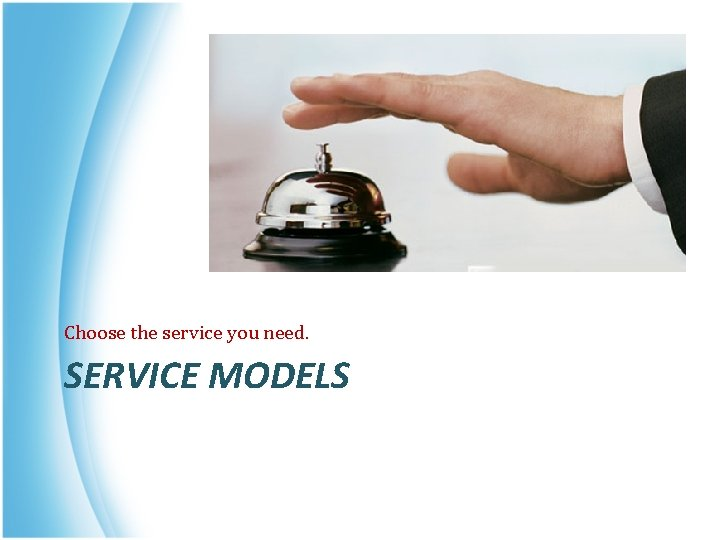 Choose the service you need. SERVICE MODELS