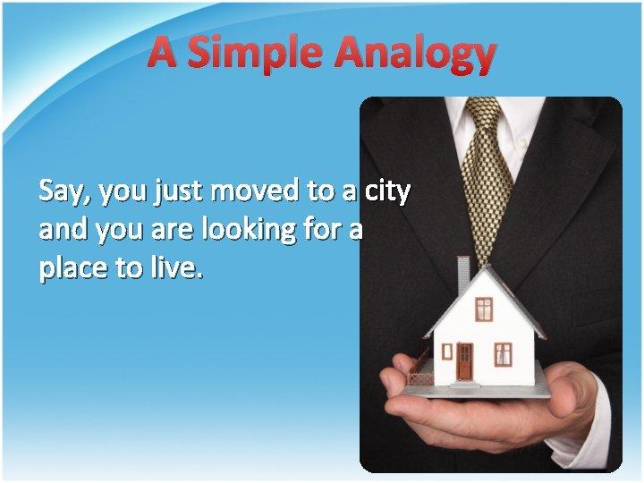 A Simple Analogy Say, you just moved to a city and you are looking