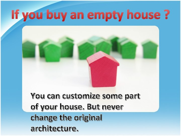 If you buy an empty house ? You can customize some part of your