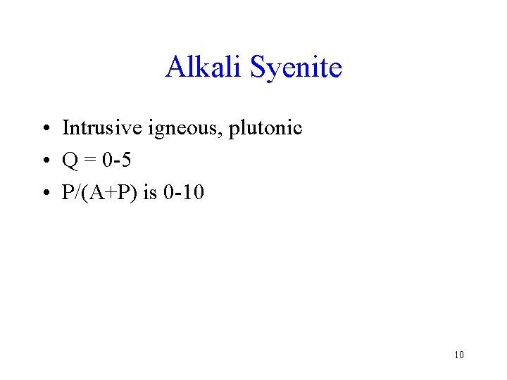 Alkali Syenite • Intrusive igneous, plutonic • Q = 0 -5 • P/(A+P) is