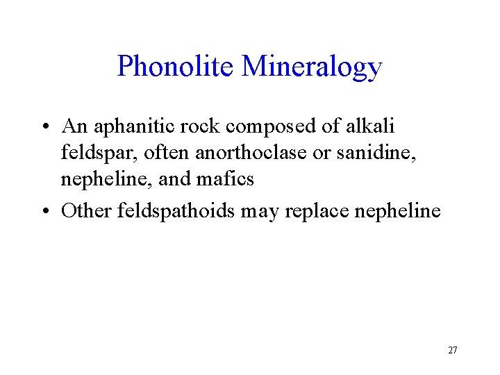 Phonolite Mineralogy • An aphanitic rock composed of alkali feldspar, often anorthoclase or sanidine,