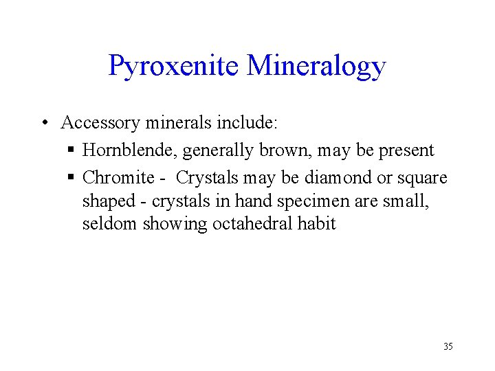Pyroxenite Mineralogy • Accessory minerals include: § Hornblende, generally brown, may be present §