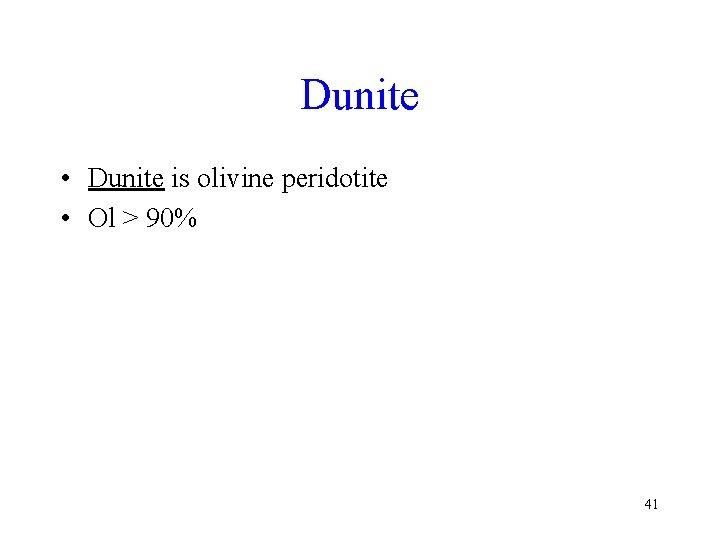 Dunite • Dunite is olivine peridotite • Ol > 90% 41