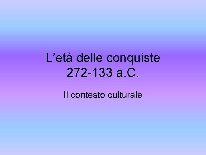 L'età delle conquiste 272 -133 a. C. Il contesto culturale