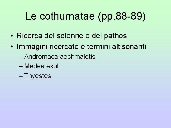 Le cothurnatae (pp. 88 -89) • Ricerca del solenne e del pathos • Immagini