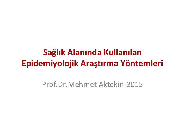 Sağlık Alanında Kullanılan Epidemiyolojik Araştırma Yöntemleri Prof. Dr. Mehmet Aktekin-2015