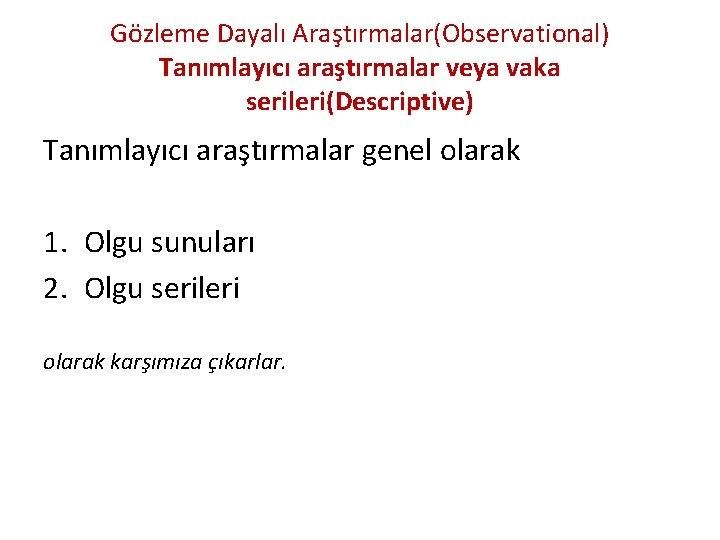 Gözleme Dayalı Araştırmalar(Observational) Tanımlayıcı araştırmalar veya vaka serileri(Descriptive) Tanımlayıcı araştırmalar genel olarak 1. Olgu