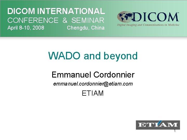 DICOM INTERNATIONAL CONFERENCE & SEMINAR April 8 -10, 2008 Chengdu, China WADO and beyond
