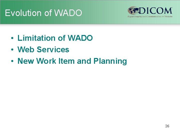 Evolution of WADO • Limitation of WADO • Web Services • New Work Item