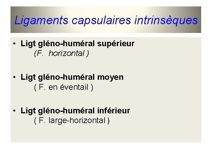 Ligaments capsulaires intrinsèques • Ligt gléno-huméral supérieur (F. horizontal ) • Ligt gléno-huméral moyen
