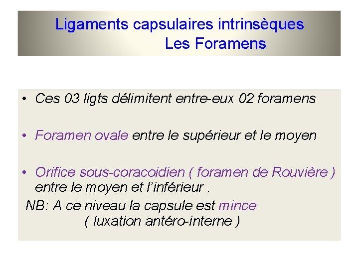 Ligaments capsulaires intrinsèques Les Foramens • Ces 03 ligts délimitent entre-eux 02 foramens •