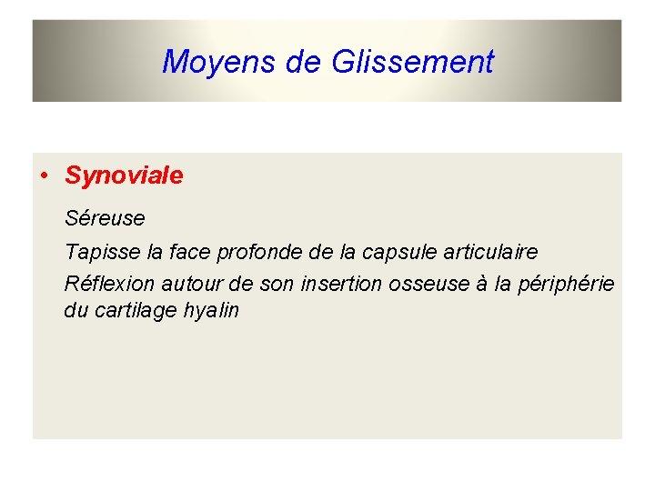 Moyens de Glissement • Synoviale Séreuse Tapisse la face profonde de la capsule articulaire
