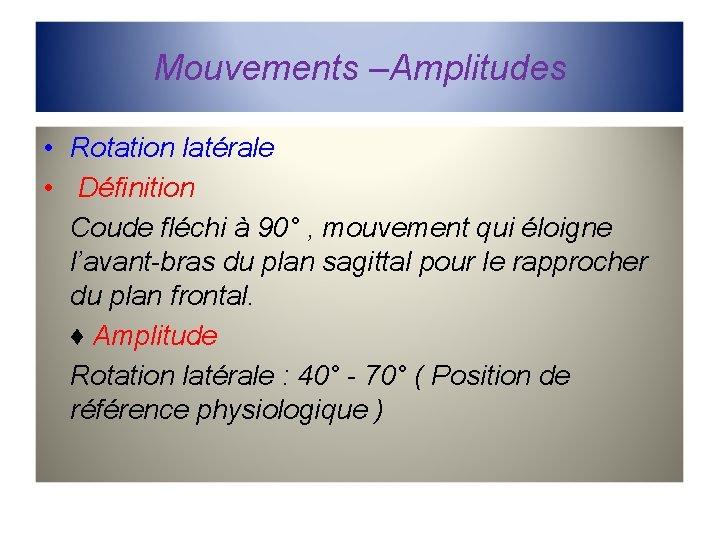 Mouvements –Amplitudes • Rotation latérale • Définition Coude fléchi à 90° , mouvement qui
