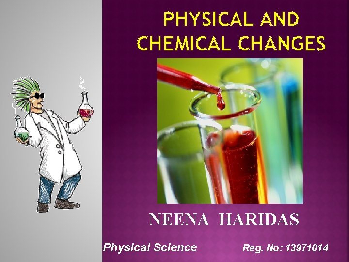 PHYSICAL AND CHEMICAL CHANGES NEENA HARIDAS Physical Science Reg. No: 13971014