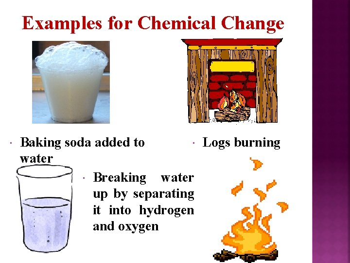 Examples for Chemical Change Baking soda added to Logs burning water Breaking water up