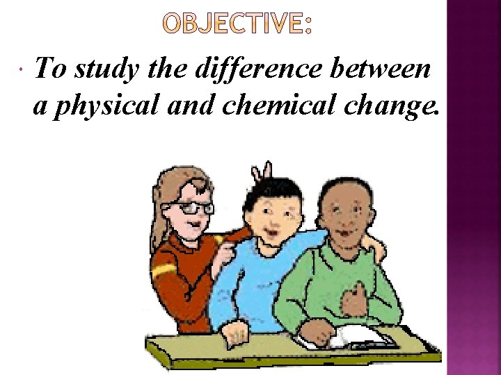 To study the difference between a physical and chemical change.