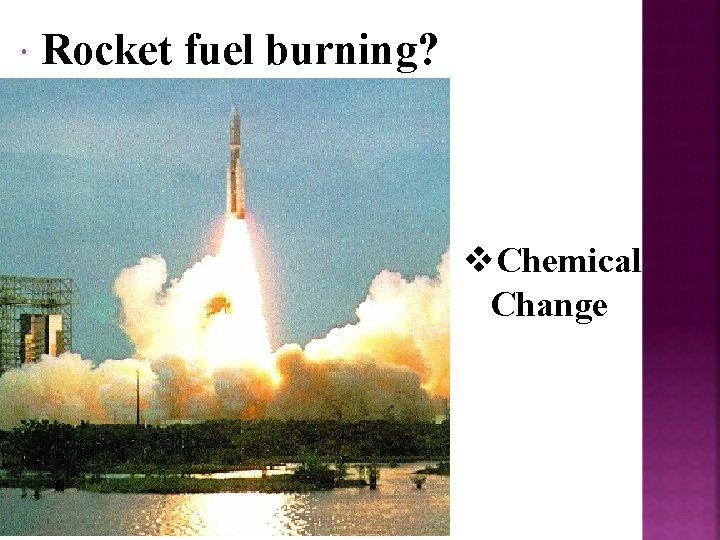 Rocket fuel burning? v. Chemical Change