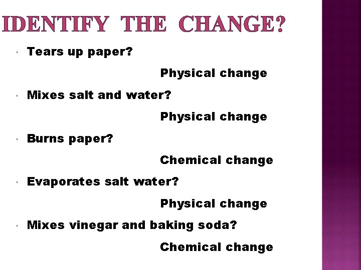 IDENTIFY THE CHANGE? Tears up paper? Physical change Mixes salt and water? Physical change