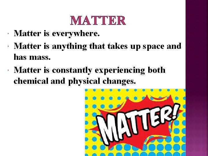 MATTER Matter is everywhere. Matter is anything that takes up space and has mass.