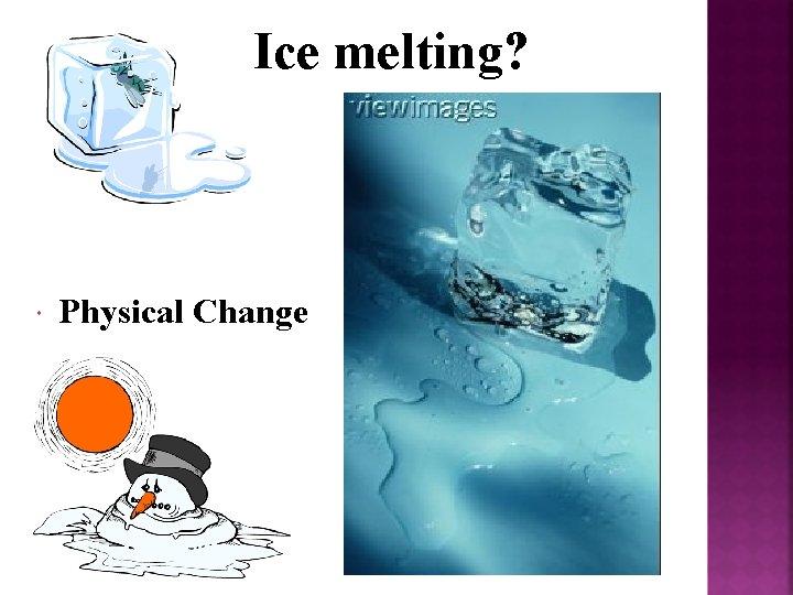 Ice melting? Physical Change