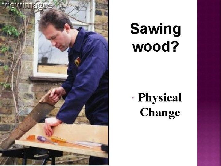 Sawing wood? Physical Change