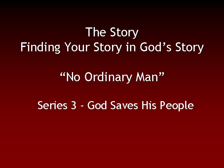 """The Story Finding Your Story in God's Story """"No Ordinary Man"""" Series 3 -"""