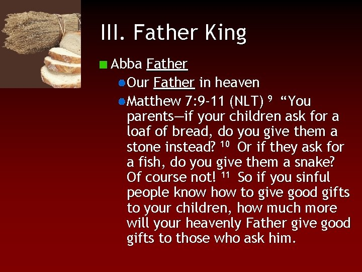 III. Father King Abba Father Our Father in heaven Matthew 7: 9 -11 (NLT)