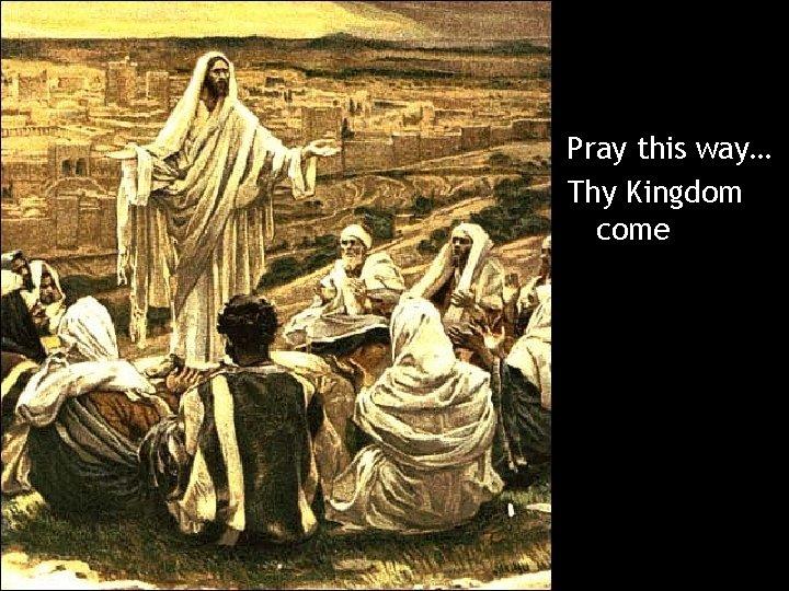 Pray this way… Thy Kingdom come