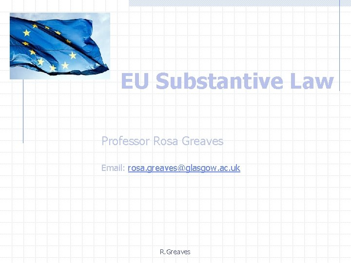 EU Substantive Law Professor Rosa Greaves Email: rosa. greaves@glasgow. ac. uk R. Greaves