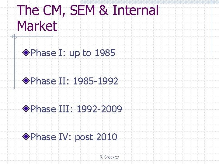 The CM, SEM & Internal Market Phase I: up to 1985 Phase II: 1985