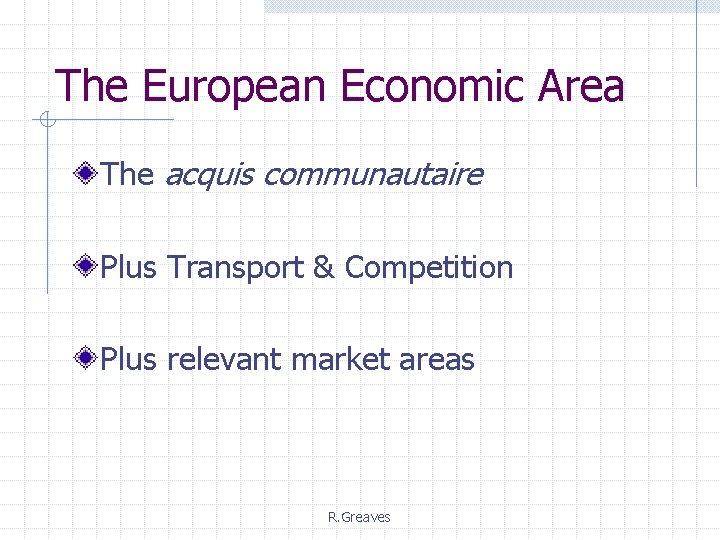The European Economic Area The acquis communautaire Plus Transport & Competition Plus relevant market