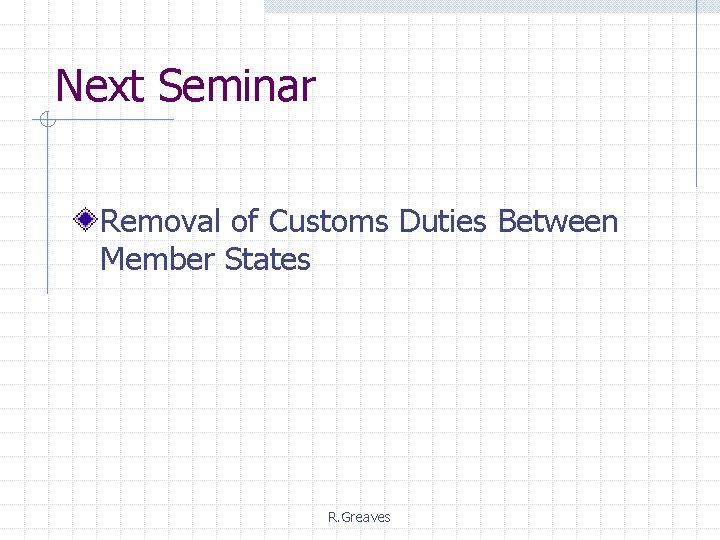 Next Seminar Removal of Customs Duties Between Member States R. Greaves