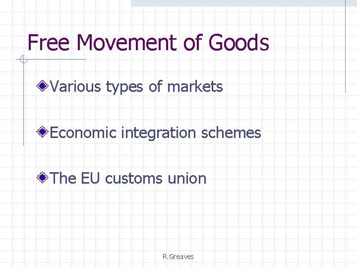 Free Movement of Goods Various types of markets Economic integration schemes The EU customs