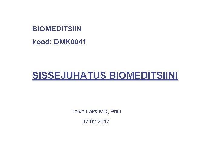BIOMEDITSIIN kood: DMK 0041 SISSEJUHATUS BIOMEDITSIINI Toivo Laks MD, Ph. D 07. 02. 2017