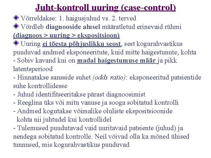 Juht-kontroll uuring (case-control) Võrreldakse: 1. haigusjuhud vs. 2. terved Võrdleb diagnooside alusel määratletud erinevaid