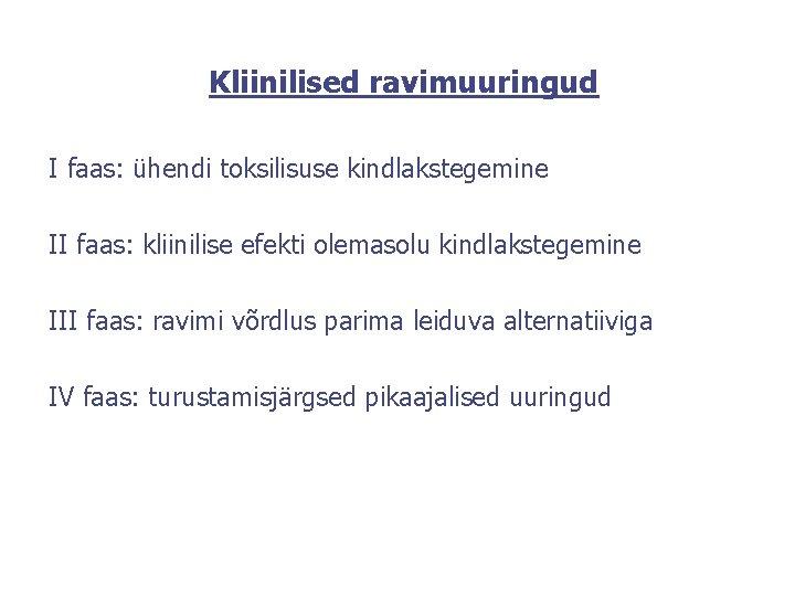 Kliinilised ravimuuringud I faas: ühendi toksilisuse kindlakstegemine II faas: kliinilise efekti olemasolu kindlakstegemine III