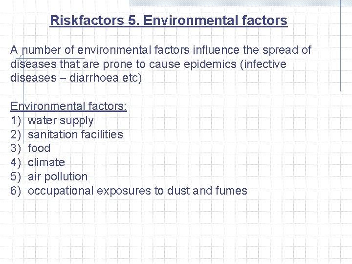 Riskfactors 5. Environmental factors A number of environmental factors influence the spread of diseases