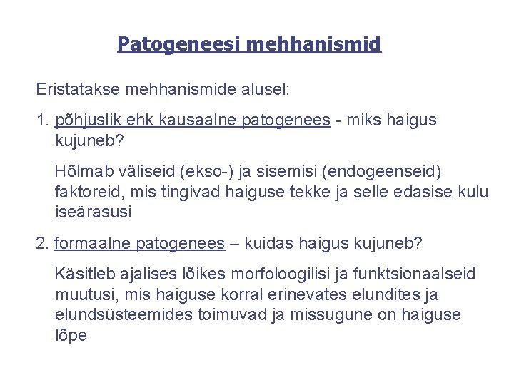 Patogeneesi mehhanismid Eristatakse mehhanismide alusel: 1. põhjuslik ehk kausaalne patogenees - miks haigus kujuneb?