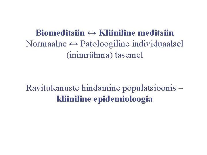 Biomeditsiin ↔ Kliiniline meditsiin Normaalne ↔ Patoloogiline individuaalsel (inimrühma) tasemel Ravitulemuste hindamine populatsioonis –