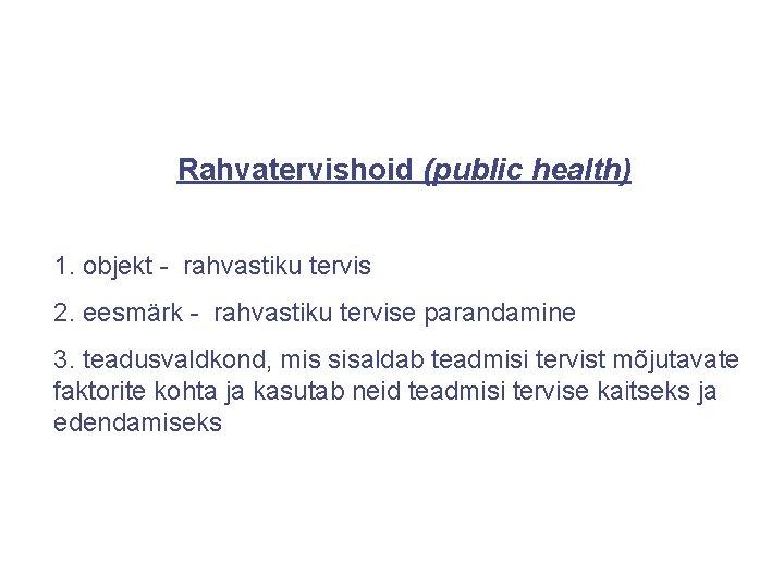 Rahvatervishoid (public health) 1. objekt - rahvastiku tervis 2. eesmärk - rahvastiku tervise parandamine