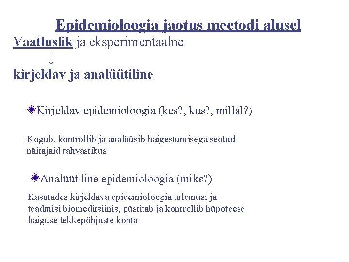 Epidemioloogia jaotus meetodi alusel Vaatluslik ja eksperimentaalne ↓ kirjeldav ja analüütiline Kirjeldav epidemioloogia (kes?