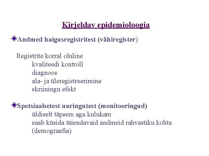 Kirjeldav epidemioloogia Andmed haigusregistritest (vähiregister) Registrite korral oluline kvaliteedi kontroll diagnoos ala- ja üleregistreerimine