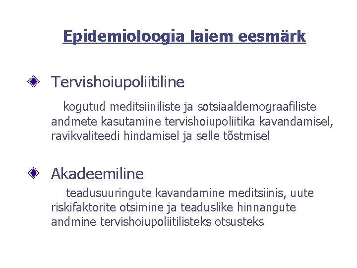 Epidemioloogia laiem eesmärk Tervishoiupoliitiline kogutud meditsiiniliste ja sotsiaaldemograafiliste andmete kasutamine tervishoiupoliitika kavandamisel, ravikvaliteedi hindamisel