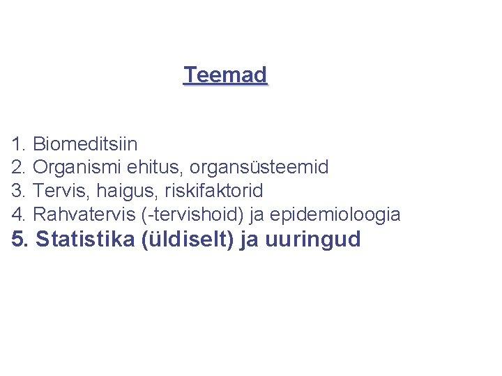 Teemad 1. Biomeditsiin 2. Organismi ehitus, organsüsteemid 3. Tervis, haigus, riskifaktorid 4. Rahvatervis (-tervishoid)
