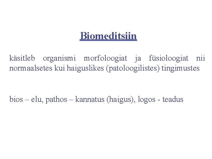 Biomeditsiin käsitleb organismi morfoloogiat ja füsioloogiat nii normaalsetes kui haiguslikes (patoloogilistes) tingimustes bios –