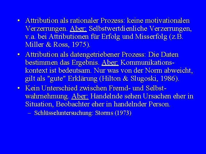 • Attribution als rationaler Prozess: keine motivationalen Verzerrungen. Aber: Selbstwertdienliche Verzerrungen, v. a.