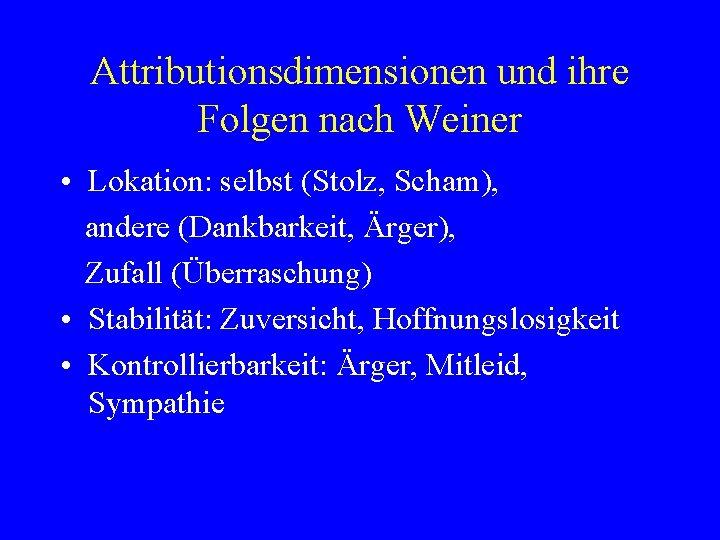 Attributionsdimensionen und ihre Folgen nach Weiner • Lokation: selbst (Stolz, Scham), andere (Dankbarkeit, Ärger),