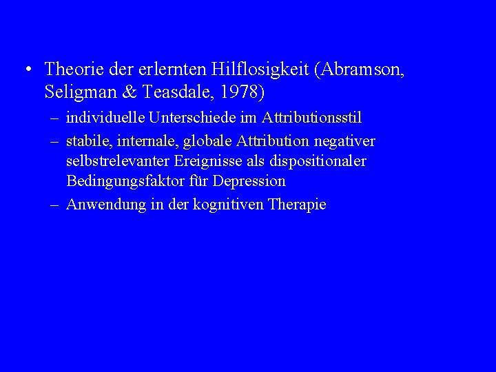 • Theorie der erlernten Hilflosigkeit (Abramson, Seligman & Teasdale, 1978) – individuelle Unterschiede