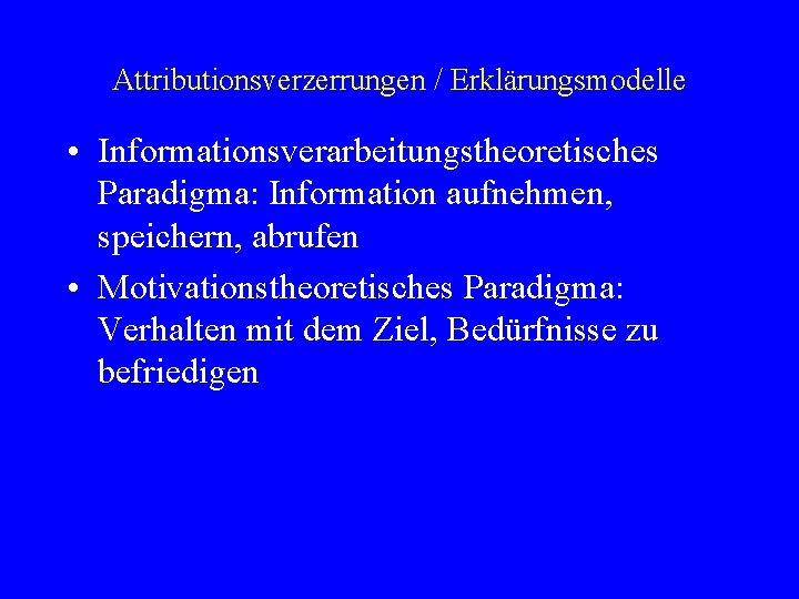 Attributionsverzerrungen / Erklärungsmodelle • Informationsverarbeitungstheoretisches Paradigma: Information aufnehmen, speichern, abrufen • Motivationstheoretisches Paradigma: Verhalten